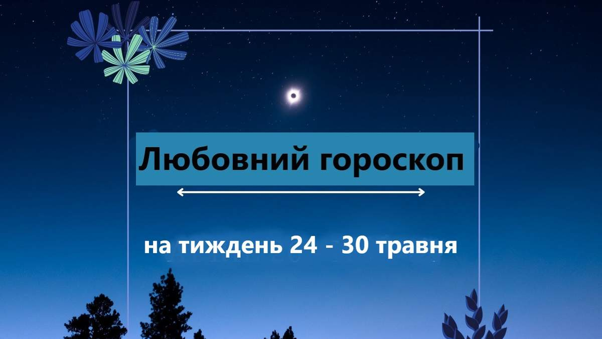 Любовний гороскоп на тиждень з 24 травня 2021 по 30 травня 2021 для всіх знаків Зодіаку
